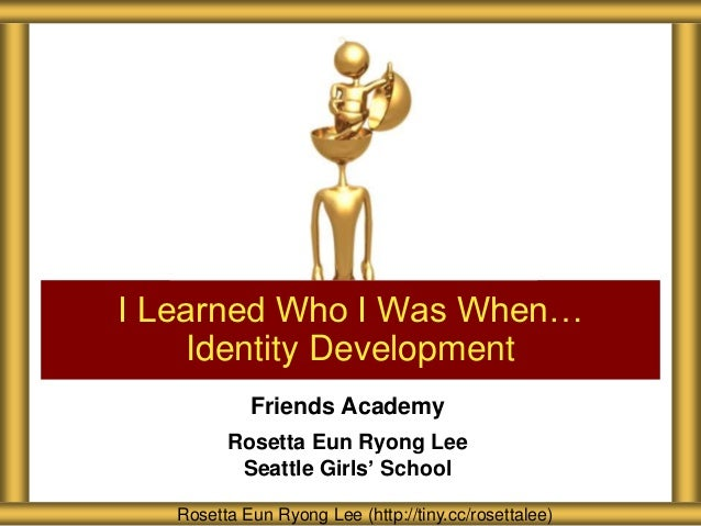I Learned Who I Was When…    Identity Development            Friends Academy         Rosetta Eun Ryong Lee          Seattl...