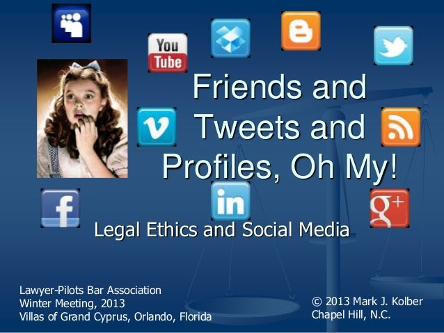Legal Ethics and Social Media Friends and Tweets and Profiles, Oh My! © 2013 Mark J. Kolber Chapel Hill, N.C. Lawyer-Pilot...