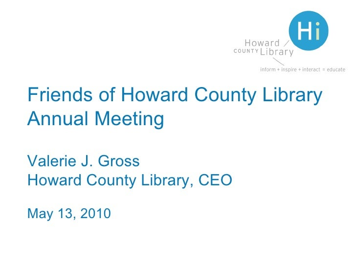 Friends of Howard County Library Annual Meeting Valerie J. Gross Howard County Library, CEO May 13, 2010