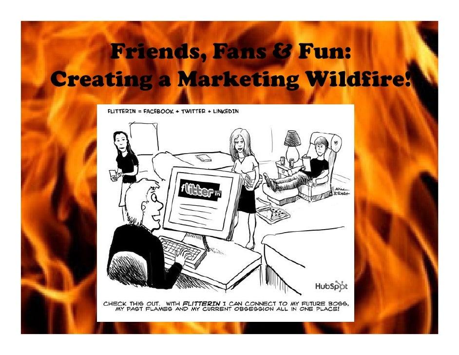 Friends, Fans & Fun Creating A Marketing Wildfire