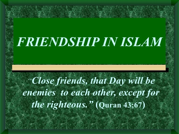 "FRIENDSHIP IN ISLAM "" Close friends, that Day will be enemies  to each other, except for the righteous.""  ( Quran 43;67 )"