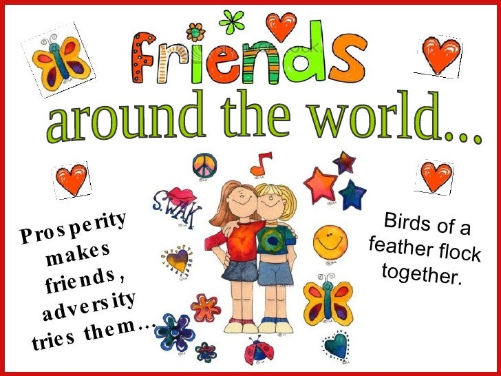 around the world... Prosperity makes friends, adversity tries them… Birds of a feather flock together.