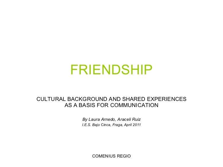 FRIENDSHIP CULTURAL BACKGROUND AND SHARED EXPERIENCES AS A BASIS FOR COMMUNICATION By Laura Arnedo, Araceli Ruiz I.E.S. Ba...