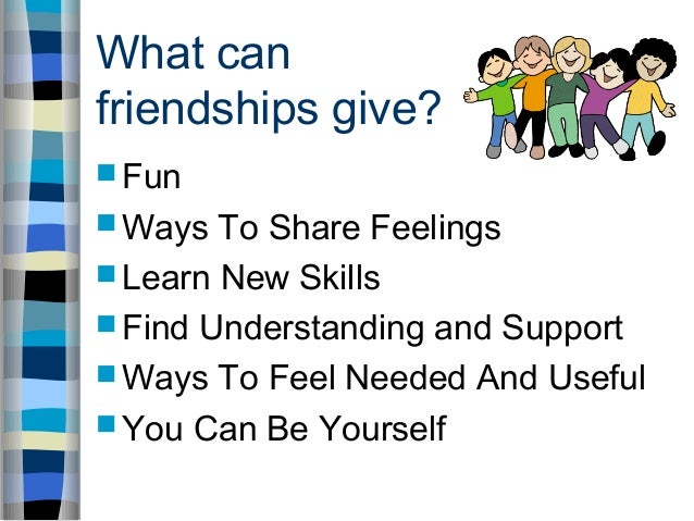 What can friendships give?  Fun  Ways To Share Feelings  Learn New Skills  Find Understanding and Support  Ways To Fe...