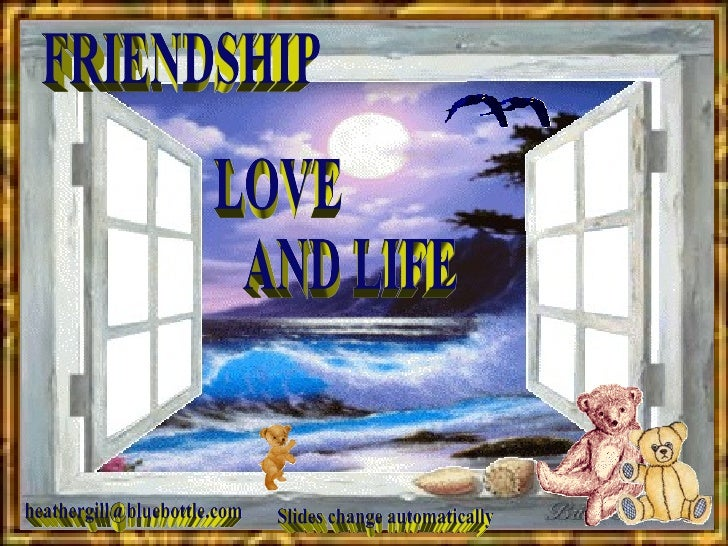 FRIENDSHIP LOVE AND LIFE [email_address] Slides change automatically