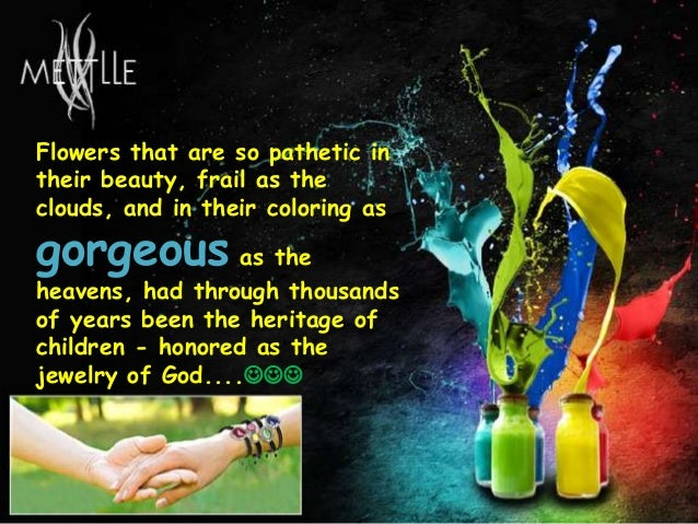 Flowers that are so pathetic in their beauty, frail as the clouds, and in their coloring as gorgeous as the heavens, had t...