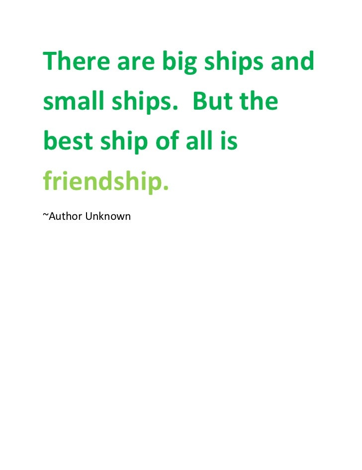 There are big ships andsmall ships. But thebest ship of all isfriendship.~Author Unknown