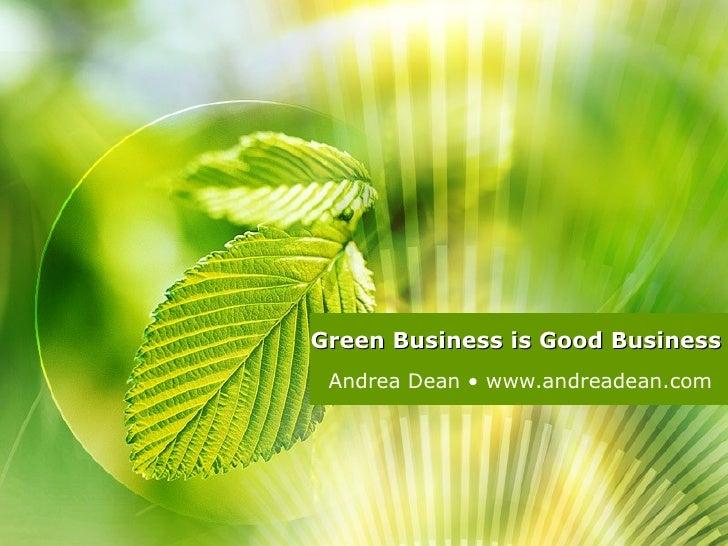 Green Business is Good Business Andrea Dean • www.andreadean.com