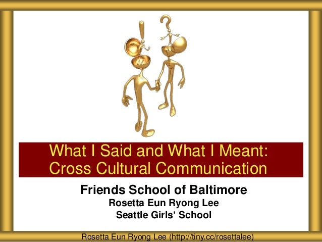 Friends School of BaltimoreRosetta Eun Ryong LeeSeattle Girls' SchoolWhat I Said and What I Meant:Cross Cultural Communica...