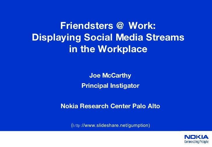 Friendsters @ Work: Displaying Social Media Streams in the Workplace Joe McCarthy Principal Instigator Nokia Research Cent...