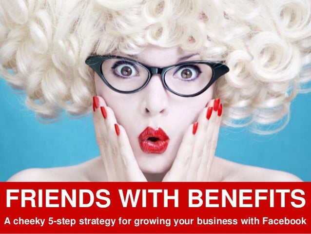 FRIENDS WITH BENEFITS A cheeky 5-step strategy for growing your business with Facebook