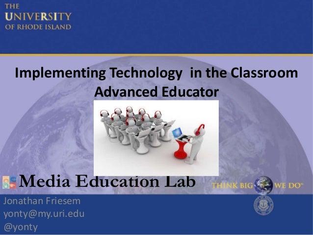 Implementing Technology in the Classroom Advanced Educator Jonathan Friesem yonty@my.uri.edu @yonty Media Education Lab