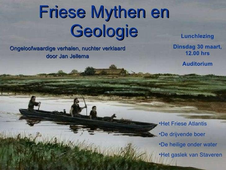 Friese Mythen en Geologie Ongeloofwaardige verhalen, nuchter verklaard door Jan Jellema <ul><li>Het Friese Atlantis </li><...