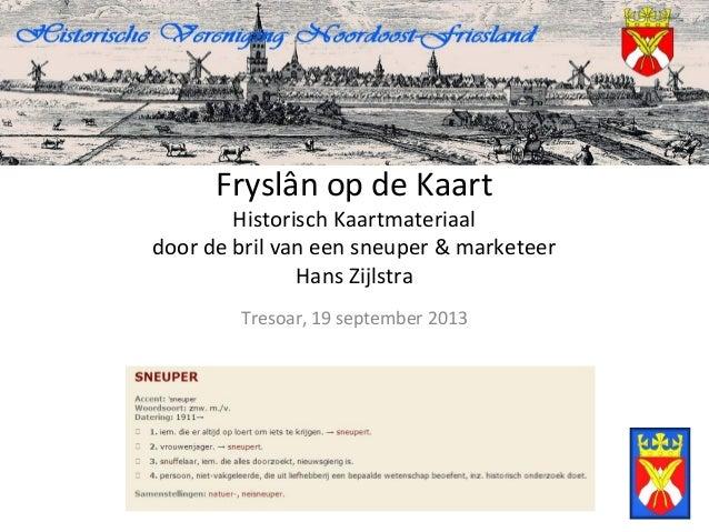 Fryslân op de Kaart Historisch Kaartmateriaal door de bril van een sneuper & marketeer Hans Zijlstra Tresoar, 19 september...
