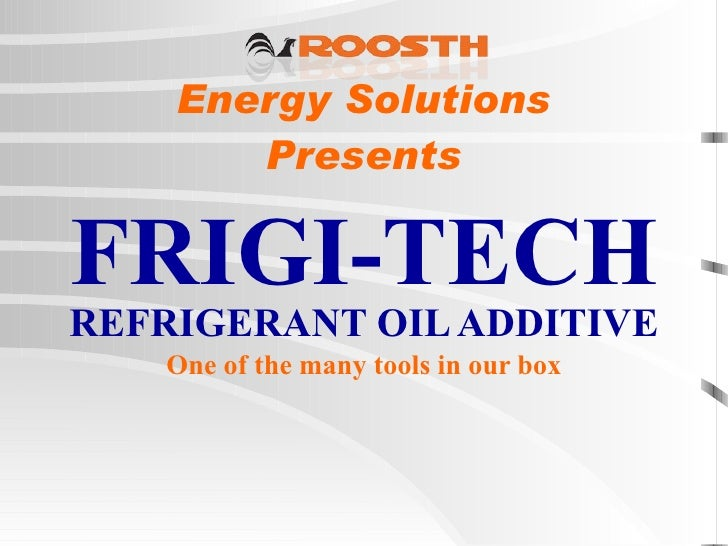 Energy Solutions   Presents  FRIGI-TECH   REFRIGERANT OIL ADDITIVE One of the many tools in our box