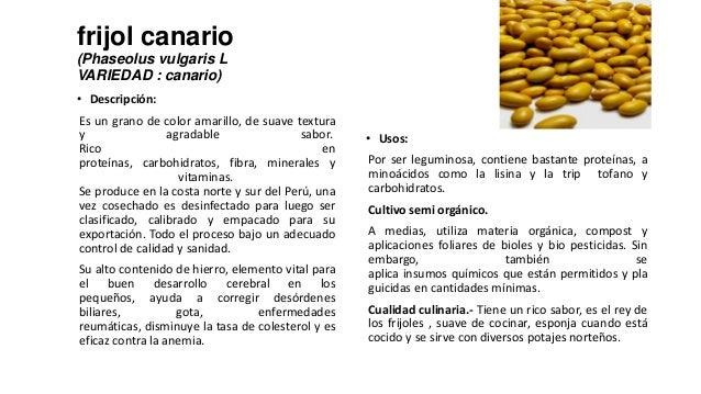 frijol canario(Phaseolus vulgaris LVARIEDAD : canario)• Descripción:Es un grano de color amarillo, de suave texturay agrad...