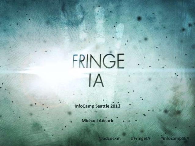 Fringe IA (InfoCamp Seattle 2013)