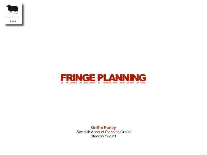 FRINGE PLANNING          Griffin Farley  Swedish Account Planning Group         Stockholm 2011