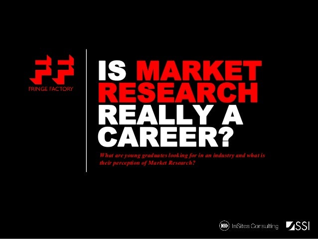 IS MARKET RESEARCH REALLY A CAREER?  What are young graduates looking for in an industry and what is their perception of M...