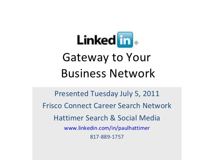 Gateway to Your  Business Network Presented Tuesday July 5, 2011 Frisco Connect Career Search Network Hattimer Search & So...