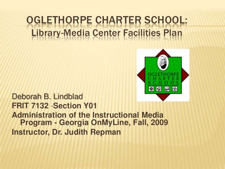 OGLETHORPE CHARTER SCHOOL:     Library-Media Center Facilities PlanDeborah B. LindbladFRIT 7132 -Section Y01Administration...
