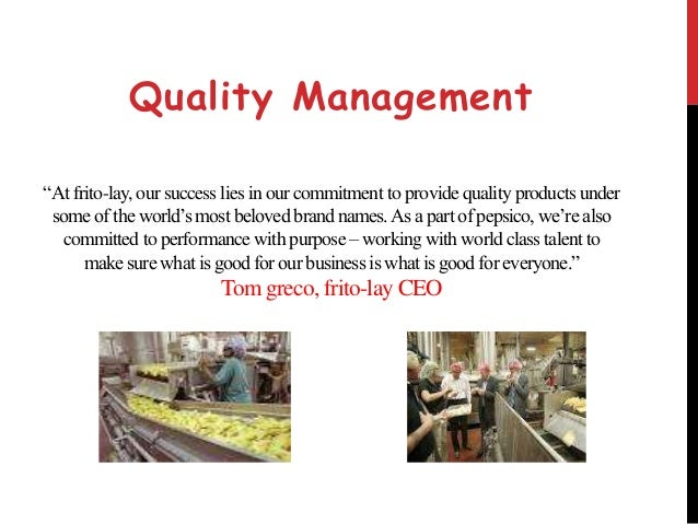 "total quality management frito lay Read this essay on frito lay  don't fix it"" frito-lay's management was able to operate under the own  it also means total quality control of products."