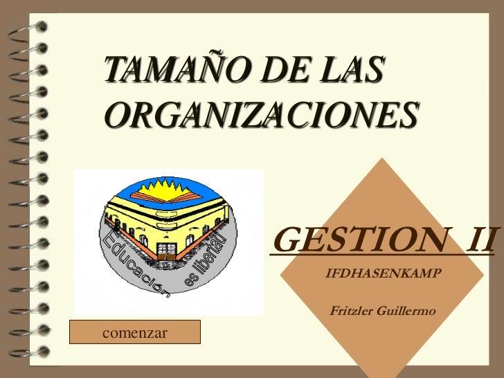 TAMAÑO DE LASORGANIZACIONES           GESTION II             IFDHASENKAMP             Fritzler Guillermocomenzar