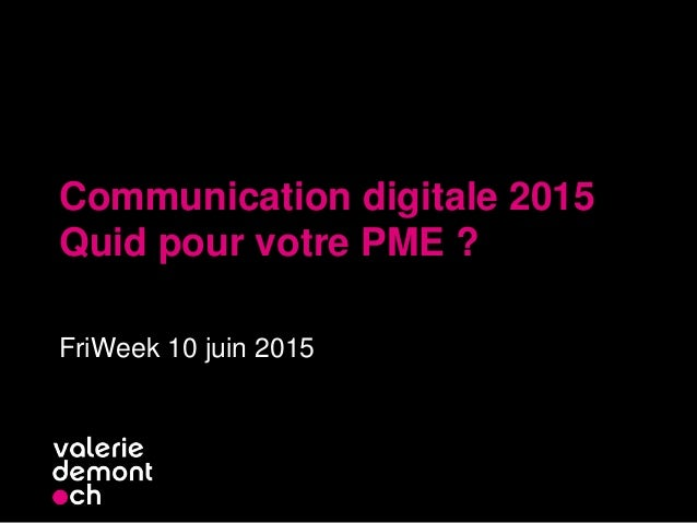 Communication digitale 2015 Quid pour votre PME ? FriWeek 10 juin 2015