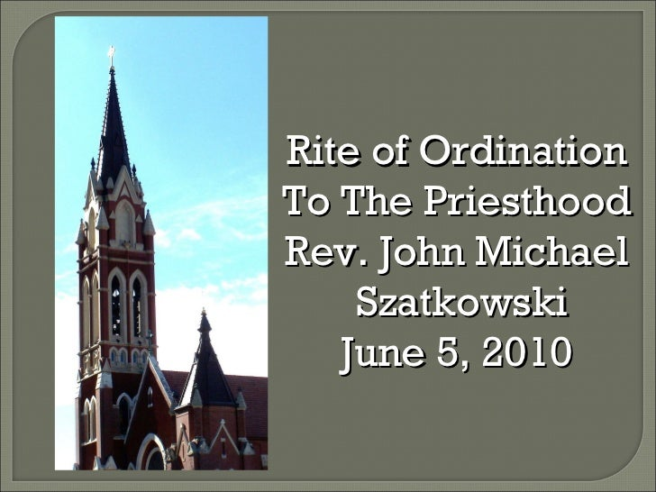 Rite of Ordination To The Priesthood Rev. John Michael  Szatkowski June 5, 2010