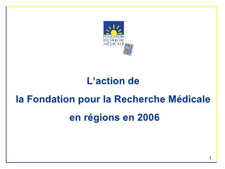 <ul><li>L'action de  </li></ul><ul><li>la Fondation pour la Recherche Médicale  </li></ul><ul><li>en régions en 2006 </li>...