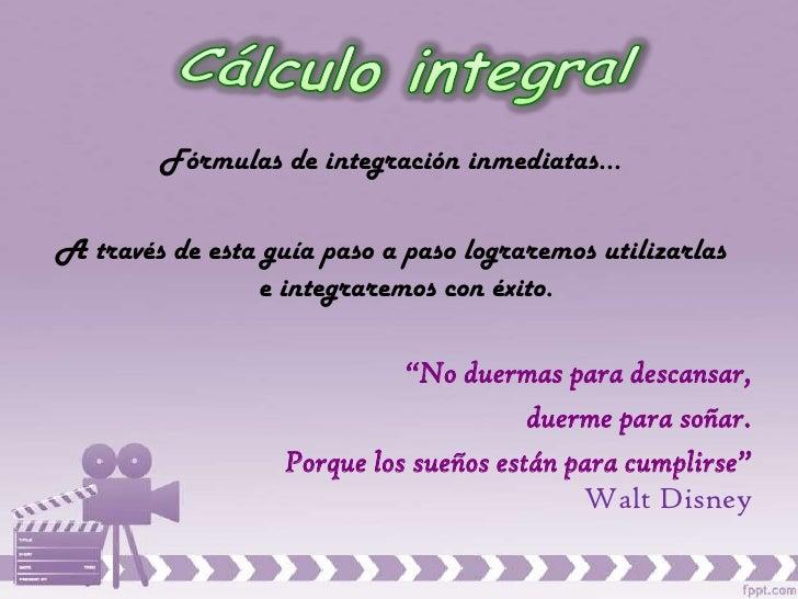 Fórmulas de integración inmediatas…A través de esta guía paso a paso lograremos utilizarlas                e integraremos ...