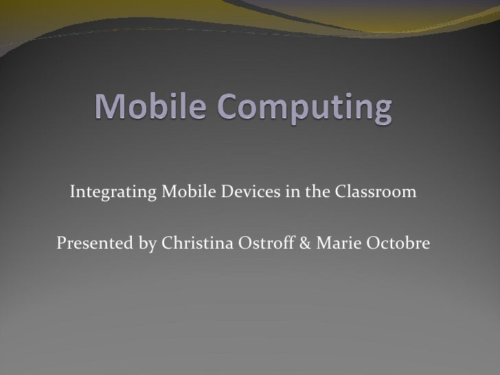 Integrating Mobile Devices in the ClassroomPresented by Christina Ostroff & Marie Octobre