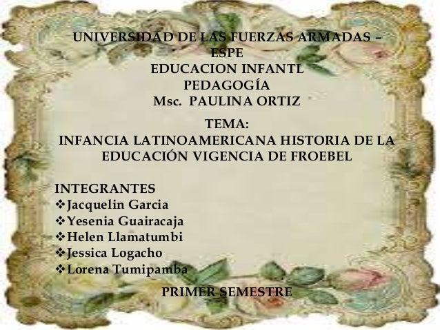 UNIVERSIDAD DE LAS FUERZAS ARMADAS – ESPE EDUCACION INFANTL PEDAGOGÍA Msc. PAULINA ORTIZ TEMA: INFANCIA LATINOAMERICANA HI...