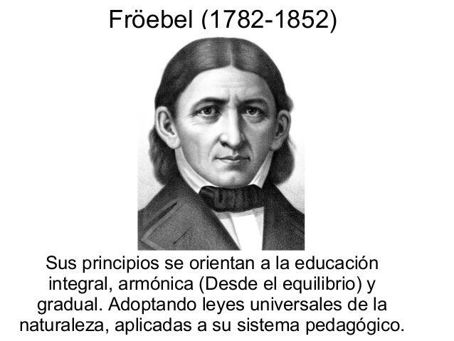 Fröebel (1782-1852)  Sus principios se orientan a la educación integral, armónica (Desde el equilibrio) y gradual. Adoptan...