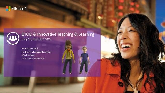 BYOD & Innovative Teaching & LearningFrog13,June18th 2013MandeepAtwalPartnersInLearningManagerMarkStewartUKEducationPartne...