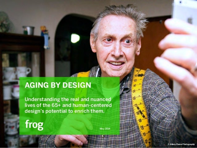 May 2014 AGING BY DESIGN ! Understanding the real and nuanced lives of the 65+ and human-centered design's potential to en...