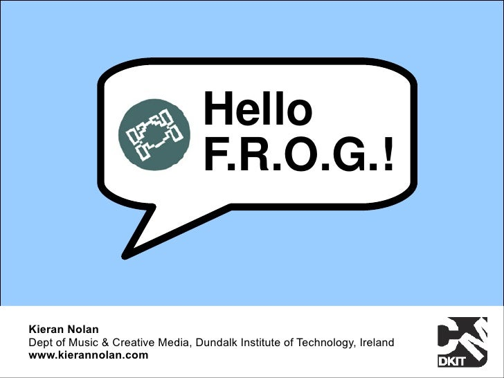Hello                                   F.R.O.G.!   Kieran Nolan Dept of Music & Creative Media, Dundalk Institute of Tech...
