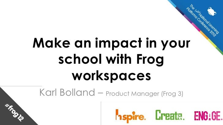 Make an impact in your   school with Frog     workspacesKarl Bolland – Product Manager (Frog 3)