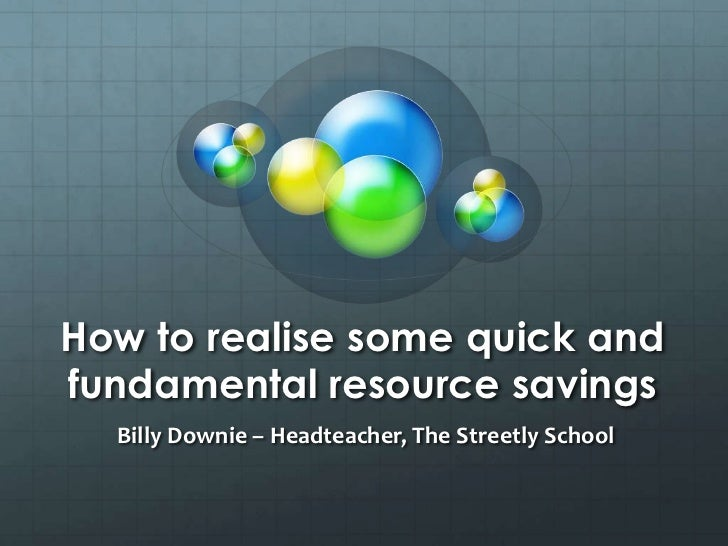How to realise some quick and fundamental resource savings<br />Billy Downie – Headteacher, The Streetly School<br />