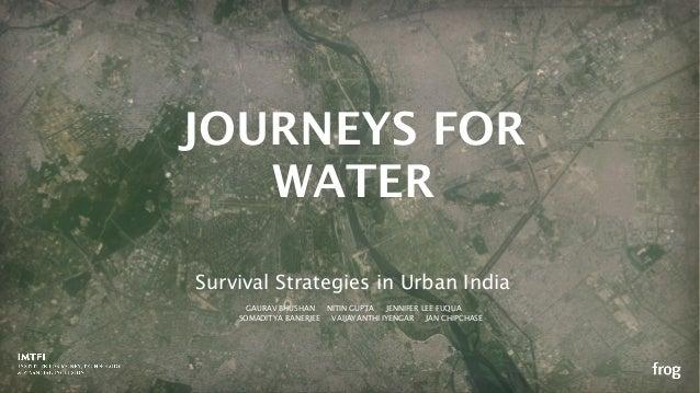 Survival Strategies in Urban India JOURNEYS FOR WATER GAURAV BHUSHAN NITIN GUPTA JENNIFER LEE FUQUA SOMADITYA BANERJEE VAI...