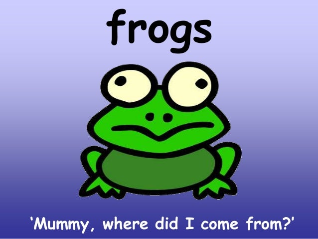 frogs  'Mummy, where did I come from?'