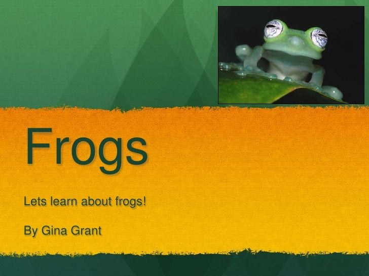 FrogsLets learn about frogs!By Gina Grant