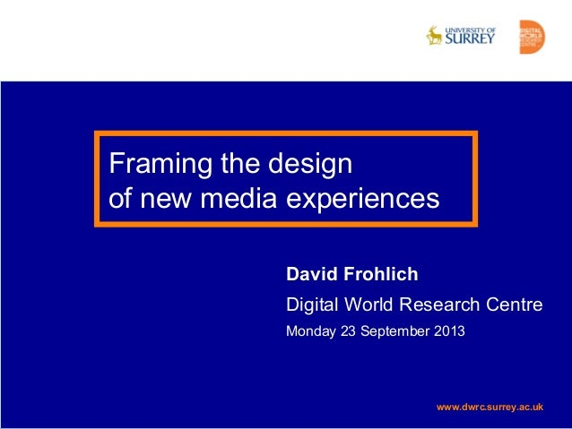 www.dwrc.surrey.ac.uk Framing the design of new media experiences David Frohlich Digital World Research Centre Monday 23 S...
