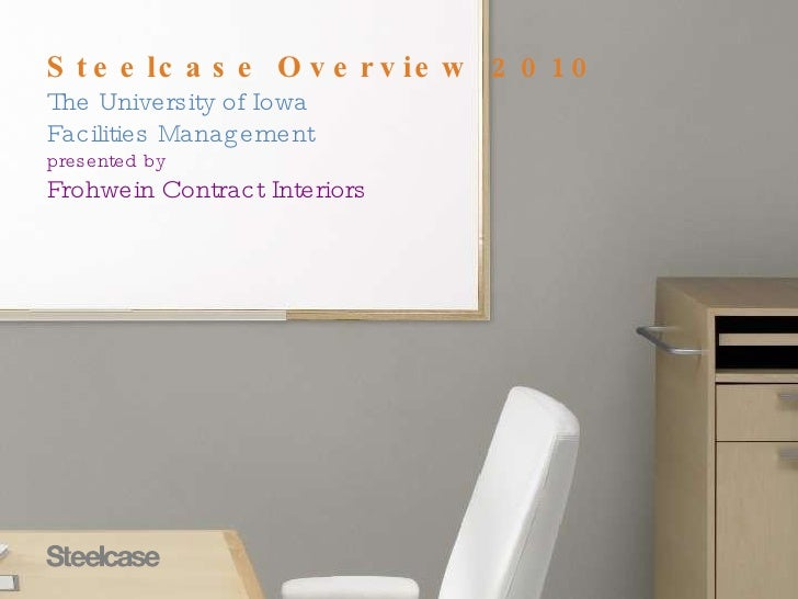 Steelcase Overview 2010 The University of Iowa  Facilities Management presented by  Frohwein Contract Interiors