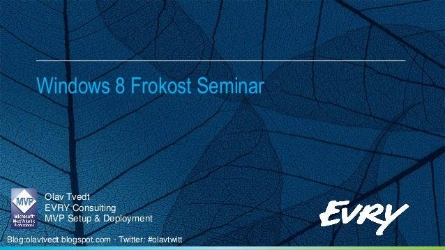Windows 8 Frokost Seminar          Olav Tvedt          EVRY Consulting          MVP Setup & DeploymentBlog:olavtvedt.blogs...
