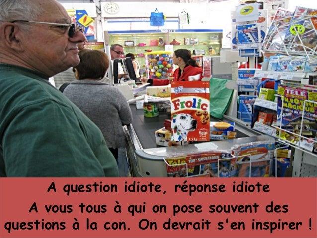 A question idiote, réponse idiote A vous tous à qui on pose souvent des questions à la con. On devrait s'en inspirer !