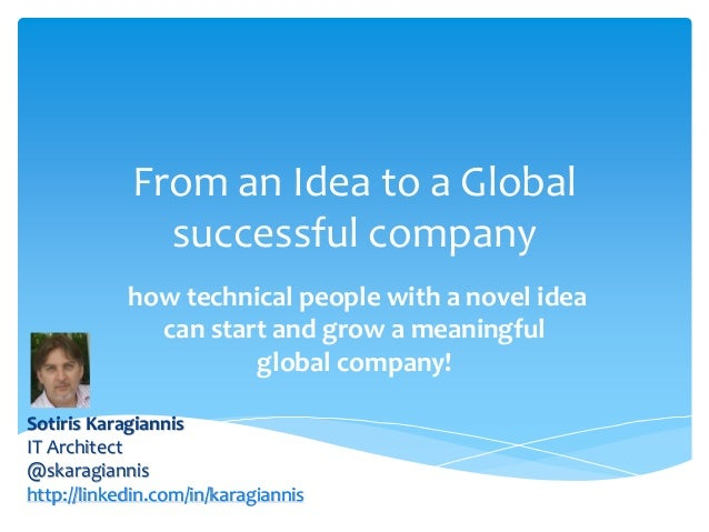 From an Idea to a Global successful company how technical people with a novel idea can start and grow a meaningful global ...