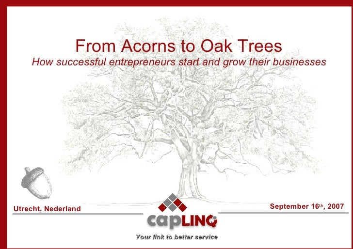 From Acorns to Oak Trees How successful entrepreneurs start and grow their businesses September 16 th , 2007 Utrecht, Nede...