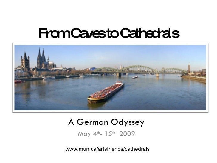 From Caves to Cathedrals A German Odyssey May 4 th - 15 th   2009 www.mun.ca/artsfriends/cathedrals