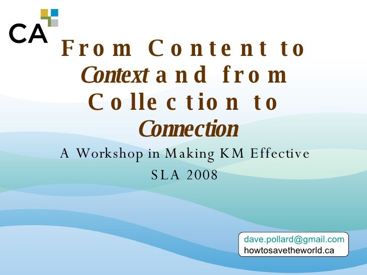 From Content to  Context  and from Collection to  Connection A Workshop in Making KM Effective SLA 2008 [email_address] ho...